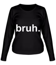 Женская футболка с длинным рукавом bruh