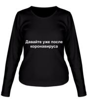 Женская футболка длинный рукав Давайте уже после Коронавируса