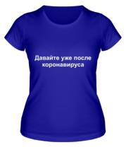 Женская футболка Давайте уже после Коронавируса