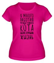 Женская футболка  Я много работаю что бы у моего кота была лучшая жизнь