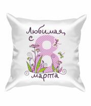 Подушка Любимая с 8 марта