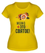 Женская футболка  Мама это святое