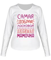 Женская футболка с длинным рукавом Самая добрая, ласковая, любимая мамочка